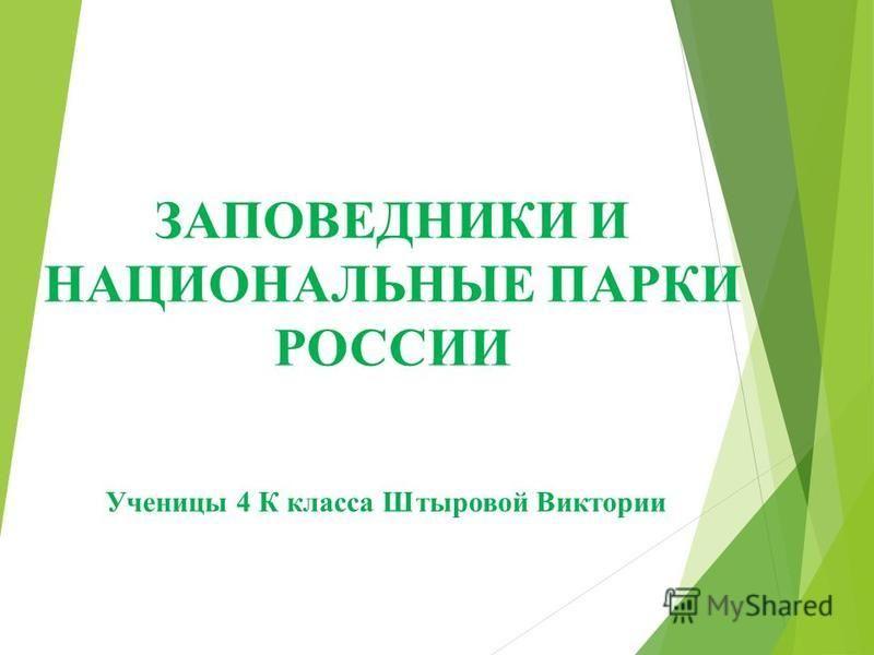 ЗАПОВЕДНИКИ И НАЦИОНАЛЬНЫЕ ПАРКИ РОССИИ Ученицы 4 К класса Штыровой Виктории