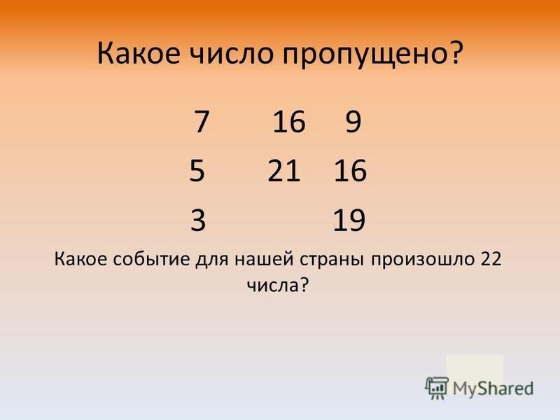 7 16 9 5 21 16 3 19 Какое событие для нашей страны произошло 22 числа? Какое число пропущено? 22