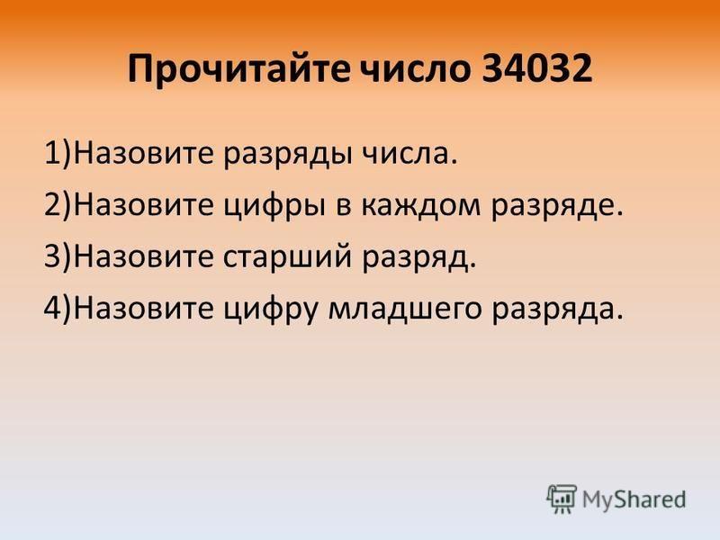 Прочитайте число 34032 1)Назовите разряды числа. 2)Назовите цифры в каждом разряде. 3)Назовите старший разряд. 4)Назовите цифру младшего разряда.