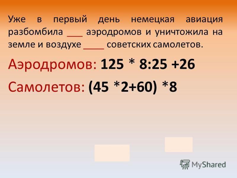 Уже в первый день немецкая авиация разбомбила ___ аэродромов и уничтожила на земле и воздухе ____ советских самолетов. Аэродромов: 125 * 8:25 +26 Самолетов: (45 *2+60) *8 66 1200
