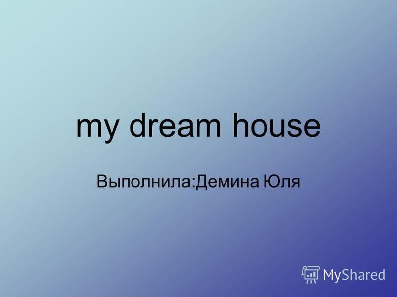 my dream house Выполнила:Демина Юля