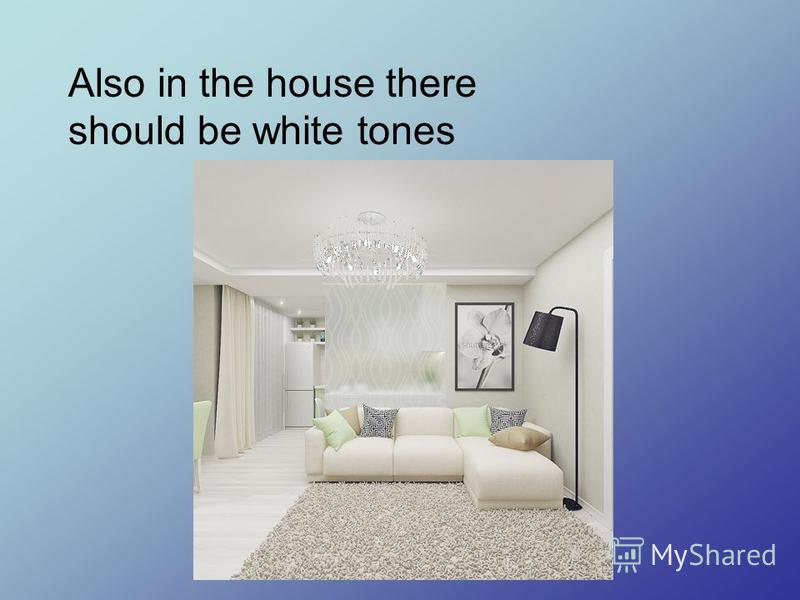 Also in the house there should be white tones