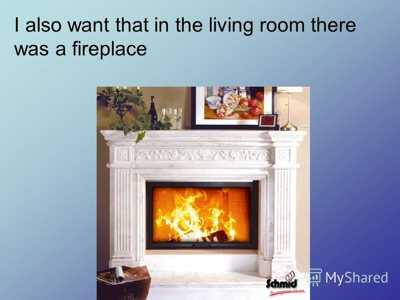 I also want that in the living room there was a fireplace