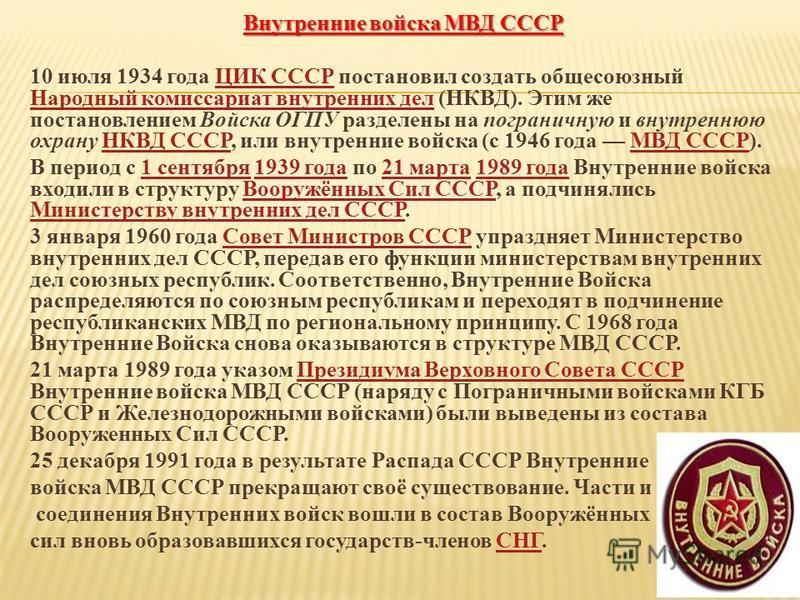 Внутренние войска МВД СССР 10 июля 1934 года ЦИК СССР постановил создать общесоюзный Народный комиссариат внутренних дел (НКВД). Этим же постановлением Войска ОГПУ разделены на пограничную и внутреннюю охрану НКВД СССР, или внутренние войска (с 1946