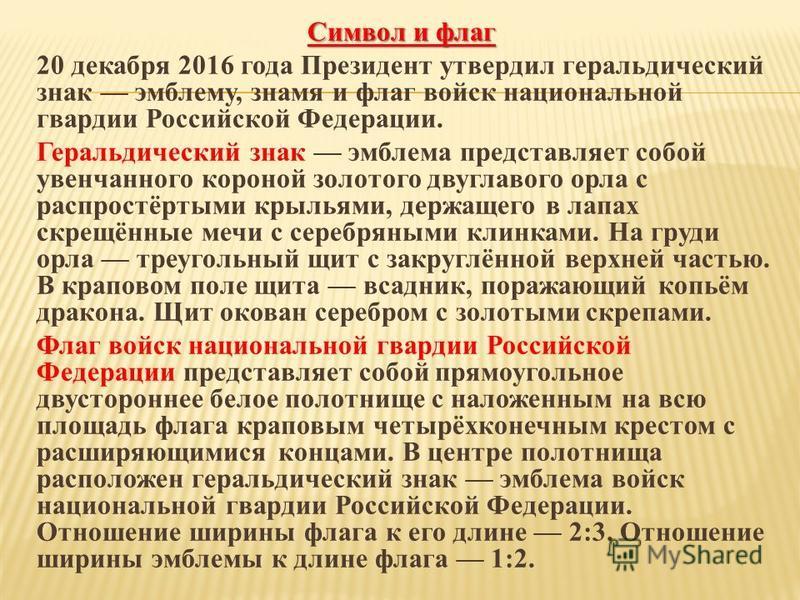 Символ и флаг 20 декабря 2016 года Президент утвердил геральдический знак эмблему, знамя и флаг войск национальной квардии Российской Федерации. Геральдический знак эмблема представляет собой увенчанного короной золотого двуглавого орла с распростёрт