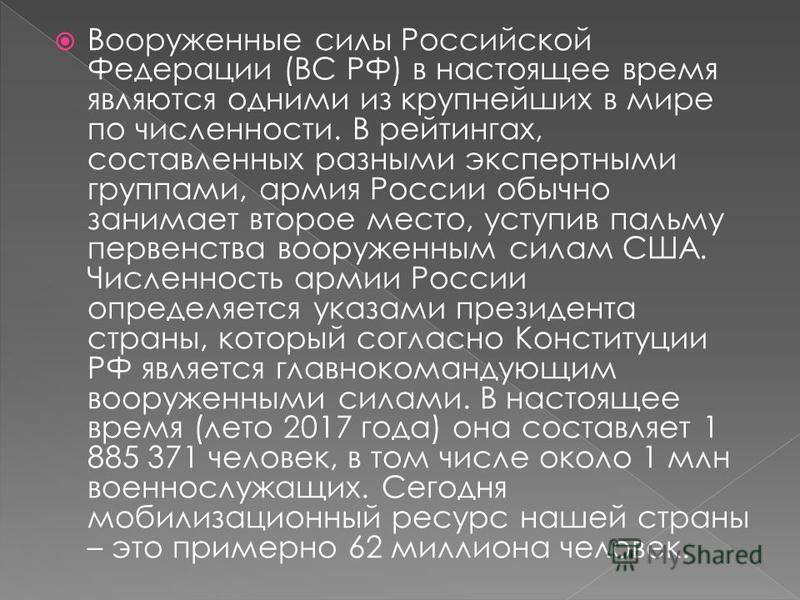 Вооруженные силы Российской Федерации (ВС РФ) в настоящее время являются одними из крупнейших в мире по численности. В рейтингах, составленных разными экспертными группами, армия России обычно занимает второе место, уступив пальму первенства вооружен