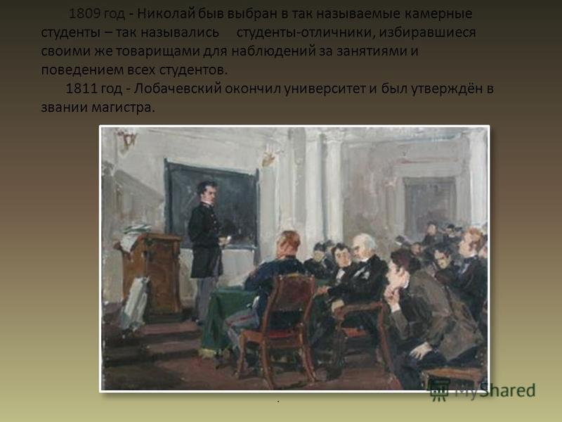 1809 год - Николай быв выбран в так называемые камерные студенты – так назывались студенты-отличники, избиравшиеся своими же товарищами для наблюдений за занятиями и поведением всех студентов. 1811 год - Лобачевский окончил университет и был утверждё