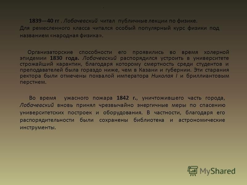 .. Во время ужасного пожара 1842 г., уничтожившего часть города, Лобачевский вновь принял чрезвычайно энергичные меры по спасению университетских построек и оборудования. В частности, благодаря его распорядительности были сохранены библиотека и астро