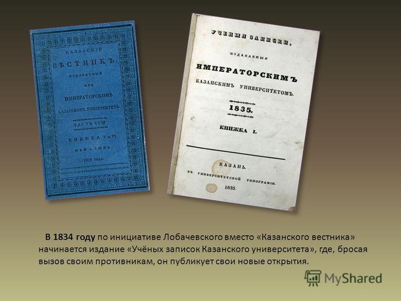 В 1834 году по инициативе Лобачевского вместо «Казанского вестника» начинается издание «Учёных записок Казанского университета», где, бросая вызов своим противникам, он публикует свои новые открытия.