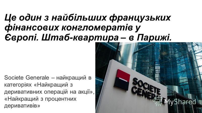 Це один з найбільших французьких фінансових конгломератів у Європі. Штаб-квартира – в Парижі. Societe Generale – найкращий в категоріях «Найкращий з деривативних операцій на акції», «Найкращий з процентних деривативів»