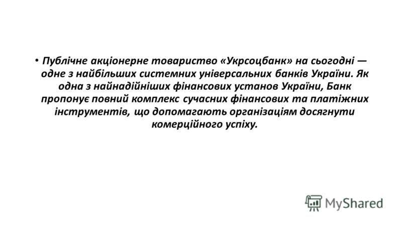 Публічне акціонерне товариство «Укрсоцбанк» на сьогодні одне з найбільших системних універсальних банків України. Як одна з найнадійніших фінансових установ України, Банк пропонує повний комплекс сучасних фінансових та платіжних інструментів, що допо