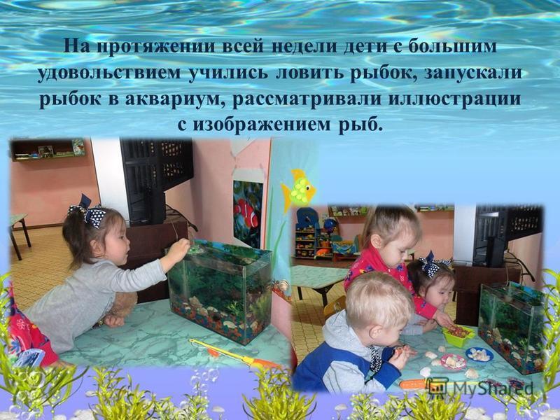 На протяжении всей недели дети с большим удовольствием учились ловить рыбок, запускали рыбок в аквариум, рассматривали иллюстрации с изображением рыб.