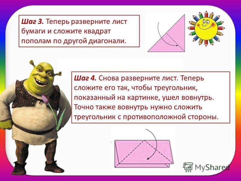 Шаг 3. Теперь разверните лист бумаги и сложите квадрат пополам по другой диагонали. Шаг 4. Снова разверните лист. Теперь сложите его так, чтобы треугольник, показанный на картинке, ушел вовнутрь. Точно также вовнутрь нужно сложить треугольник с проти