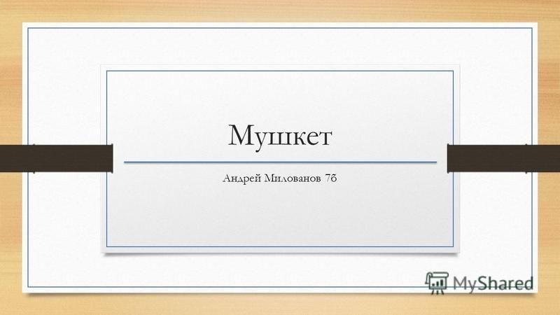 Мушкет Андрей Милованов 7 б