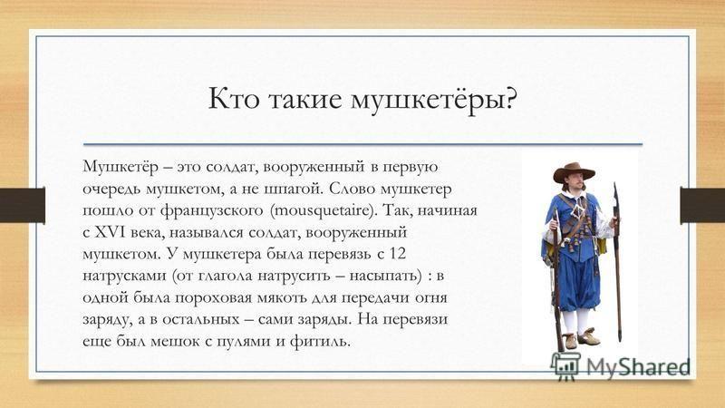 Кто такие мушкетёры? Мушкетёр – это солдат, вооруженный в первую очередь мушкетом, а не шпагой. Слово мушкетер пошло от французского (mousquetaire). Так, начиная с XVI века, назывался солдат, вооруженный мушкетом. У мушкетера была перевязь с 12 натру