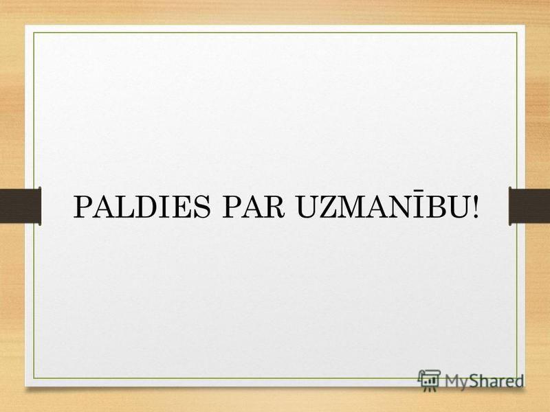 PALDIES PAR UZMANĪBU!