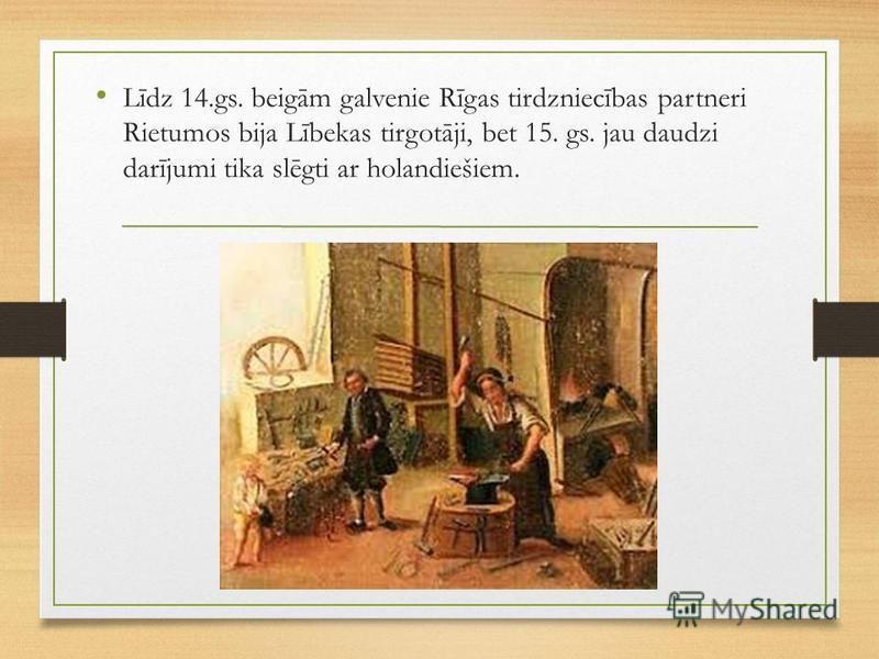 Līdz 14.gs. beigām galvenie Rīgas tirdzniecības partneri Rietumos bija Lībekas tirgotāji, bet 15. gs. jau daudzi darījumi tika slēgti ar holandiešiem.