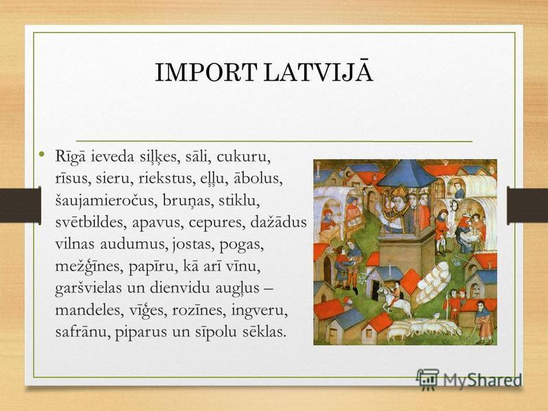 Rīgā ieveda siļķes, sāli, cukuru, rīsus, sieru, riekstus, eļļu, ābolus, šaujamieročus, bruņas, stiklu, svētbildes, apavus, cepures, dažādus vilnas audumus, jostas, pogas, mežģīnes, papīru, kā arī vīnu, garšvielas un dienvidu augļus – mandeles, vīģes,