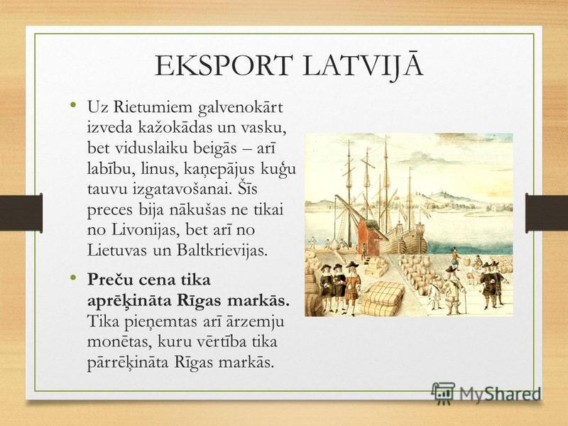 EKSPORT LATVIJĀ Uz Rietumiem galvenokārt izveda kažokādas un vasku, bet viduslaiku beigās – arī labību, linus, kaņepājus kuģu tauvu izgatavošanai. Šīs preces bija nākušas ne tikai no Livonijas, bet arī no Lietuvas un Baltkrievijas. Preču cena tika ap