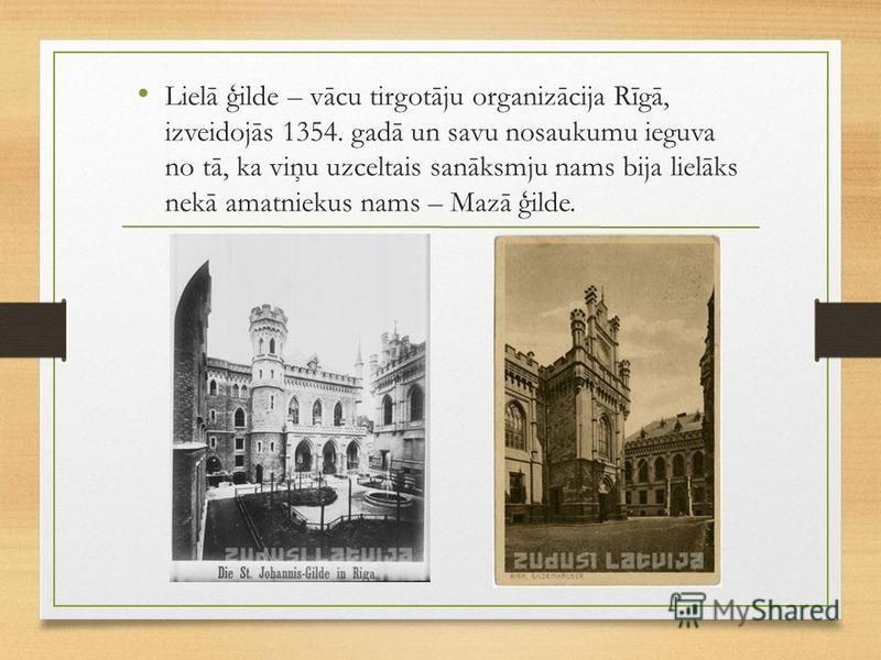 Lielā ģilde – vācu tirgotāju organizācija Rīgā, izveidojās 1354. gadā un savu nosaukumu ieguva no tā, ka viņu uzceltais sanāksmju nams bija lielāks nekā amatniekus nams – Mazā ģilde.