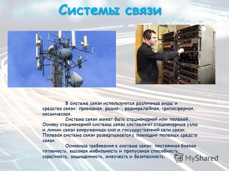 Системы связи В системе связи используются различные виды и средства связи: проводная, радио-, радиорелейная, тропосферная, космическая. Система связи может быть стационарной или полевой. Основу стационарной системы связи составляют стационарные узлы