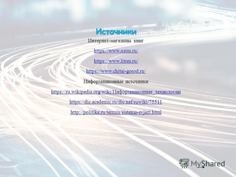 Источники Интернет-магазины книг https://www.ozon.ru/ https://www.litres.ru/ https://www.chitai-gorod.ru/ Информационные источники https://ru.wikipedia.org/wiki/Информационные_технологии https://dic.academic.ru/dic.nsf/ruwiki/75511 http://politike.ru