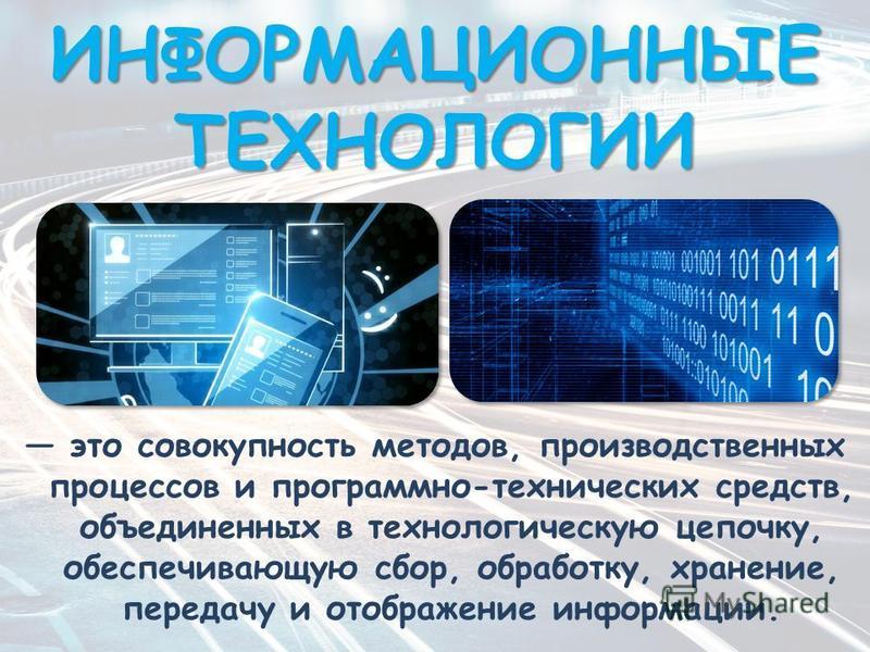ИНФОРМАЦИОННЫЕ ТЕХНОЛОГИИ это совокупность методов, производственных процессов и программно-технических средств, объединенных в технологическую цепочку, обеспечивающую сбор, обработку, хранение, передачу и отображение информации.