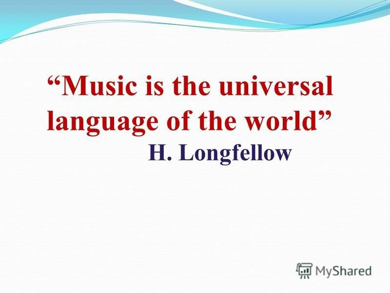 Music is the universal language of the world H. Longfellow