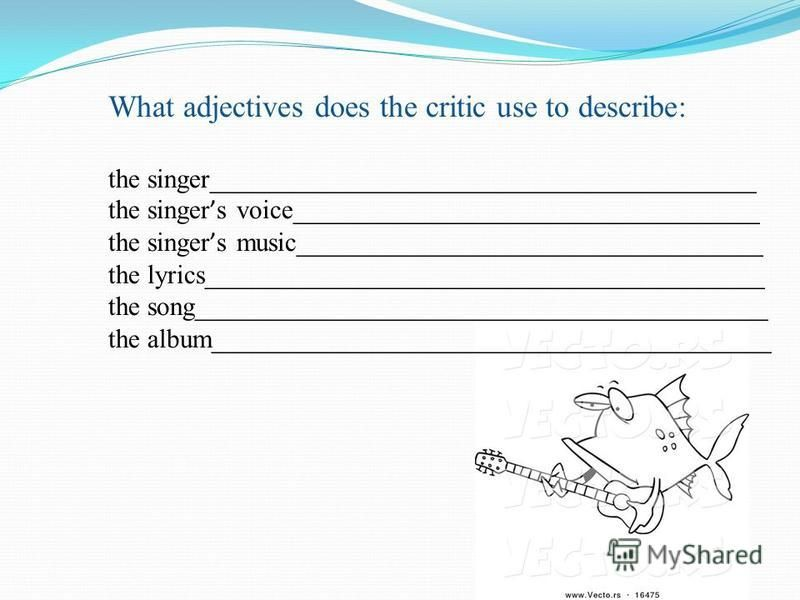 What adjectives does the critic use to describe: the singer_________________________________________ the singer s voice___________________________________ the singer s music___________________________________ the lyrics_______________________________