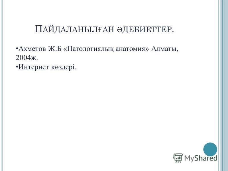 П АЙДАЛАНЫЛ Ғ АН Ә ДЕБИЕТТЕР. Ахметов Ж.Б «Патологиялық анатомия» Алматы, 2004 ж. Интернет көздері.