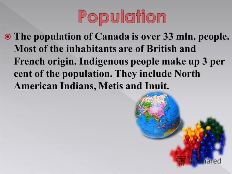 The population of Canada is over 33 mln. people. Most of the inhabitants are of British and French origin. Indigenous people make up 3 per cent of the population. They include North American Indians, Metis and Inuit.