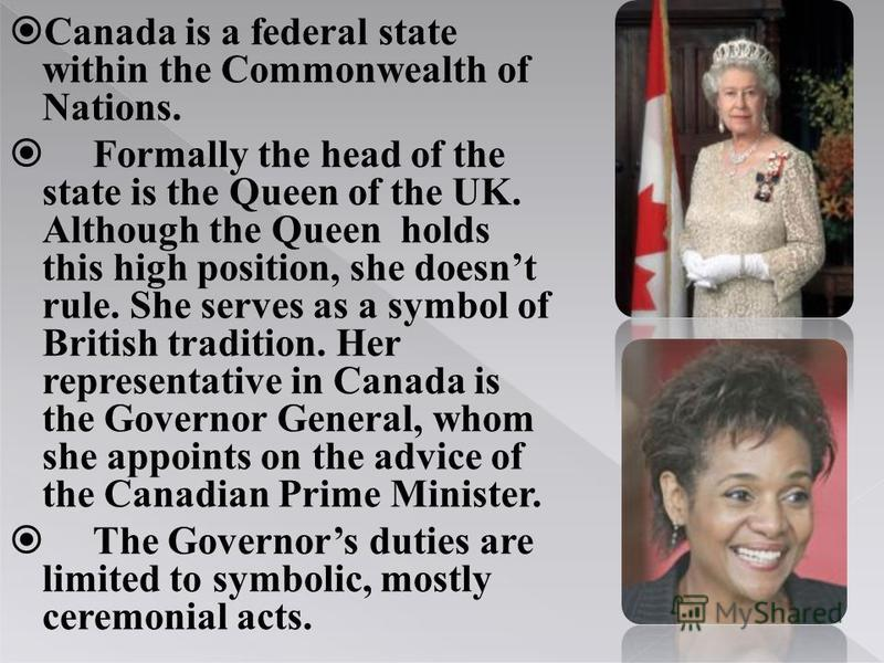 Canada is a federal state within the Commonwealth of Nations. Formally the head of the state is the Queen of the UK. Although the Queen holds this high position, she doesnt rule. She serves as a symbol of British tradition. Her representative in Cana