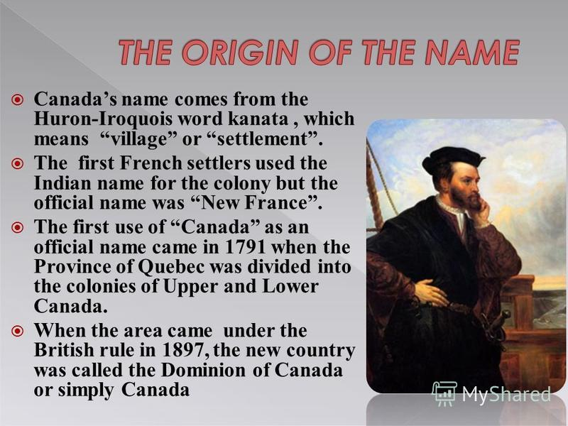 Canadas name comes from the Huron-Iroquois word kanata, which means village or settlement. The first French settlers used the Indian name for the colony but the official name was New France. The first use of Canada as an official name came in 1791 wh