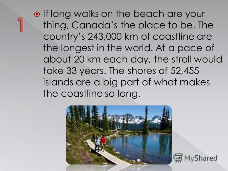 If long walks on the beach are your thing, Canadas the place to be. The countrys 243,000 km of coastline are the longest in the world. At a pace of about 20 km each day, the stroll would take 33 years. The shores of 52,455 islands are a big part of w