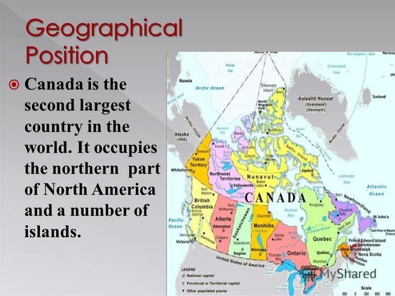 Canada is the second largest country in the world. It occupies the northern part of North America and a number of islands.