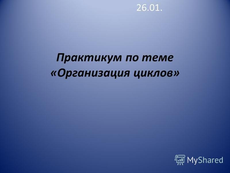 Практикум по теме «Организация циклов» 26.01.