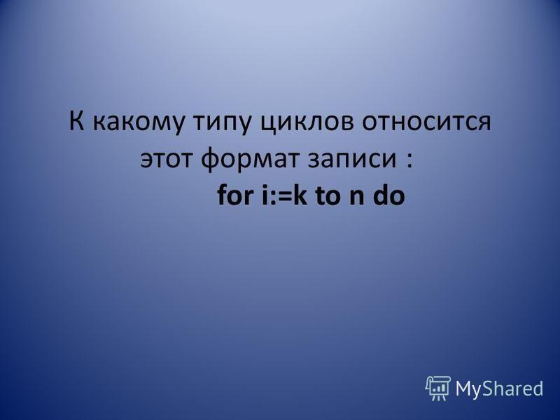 К какому типу циклов относится этот формат записи : for i:=k to n do