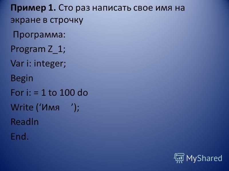 Пример 1. Сто раз написать свое имя на экране в строчку Программа: Program Z_1; Var i: integer; Begin For i: = 1 to 100 do Write (Имя ); Readln End.