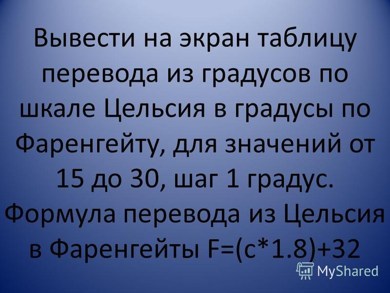 Вывести на экран таблицу перевода из градусов по шкале Цельсия в градусы по Фаренгейту, для значений от 15 до 30, шаг 1 градус. Формула перевода из Цельсия в Фаренгейты F=(c*1.8)+32