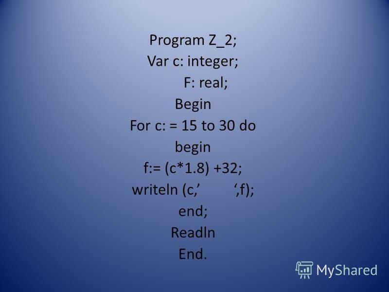 Program Z_2; Var c: integer; F: real; Begin For c: = 15 to 30 do begin f:= (c*1.8) +32; writeln (c,,f); end; Readln End.