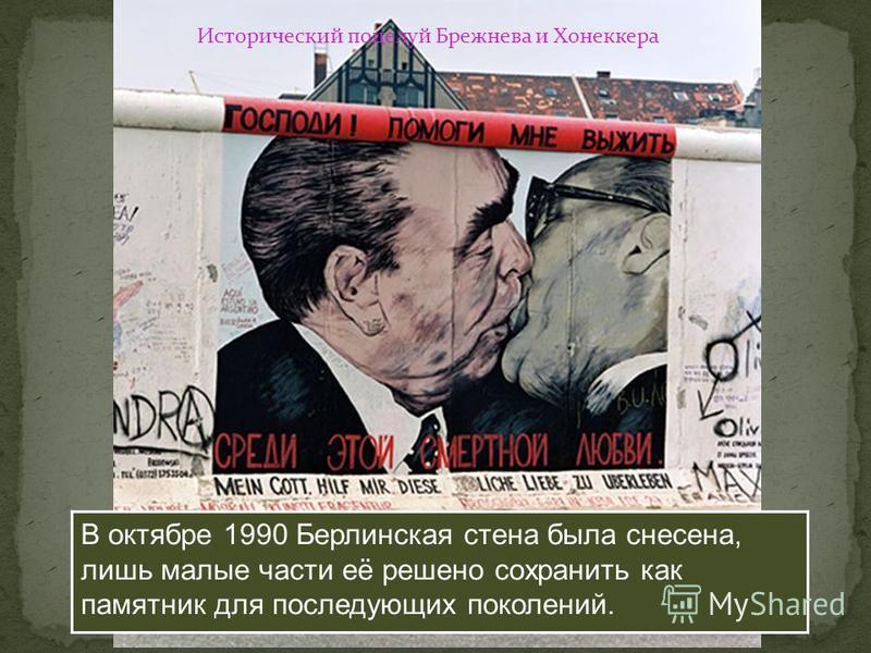 В октябре 1990 Берлинская стена была снесена, лишь малые части её решено сохранить как памятник для последующих поколений. Исторический поцелуй Брежнева и Хонеккера