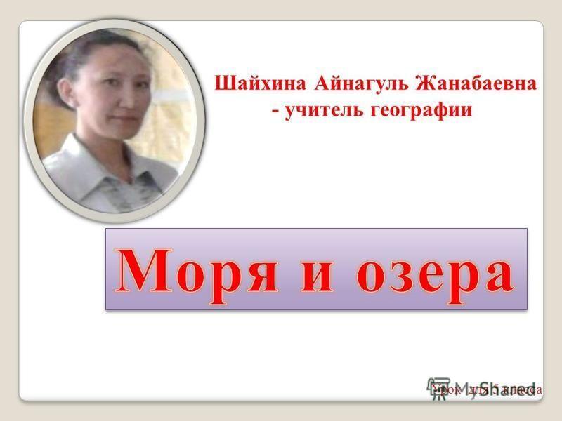 Шайхина Айнагуль Жанабаевна - учитель географии Урок для 5 класса