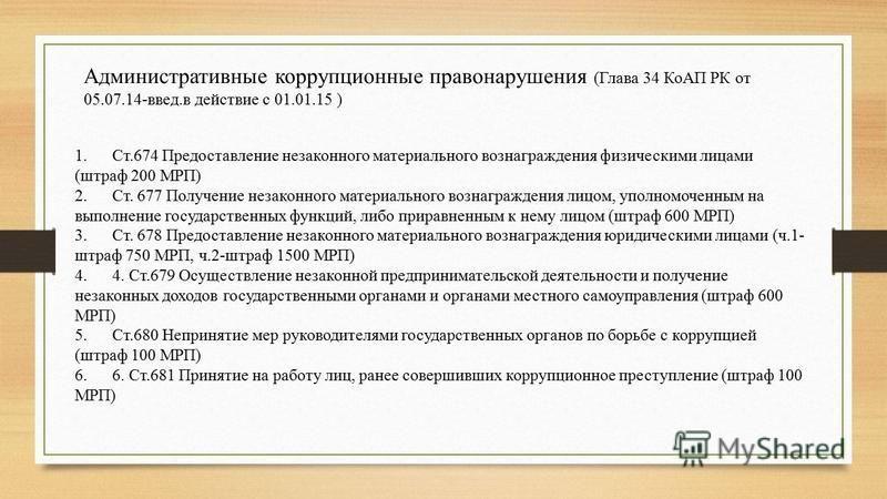 Административные коррупционные правонарушения (Глава 34 КоАП РК от 05.07.14-введ.в действие с 01.01.15 ) 1. Ст.674 Предоставление незаконного материального вознаграждения физическими лицами (штраф 200 МРП) 2. Ст. 677 Получение незаконного материально
