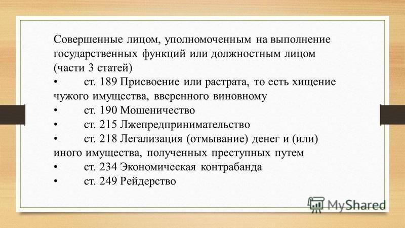 Совершенные лицом, уполномоченным на выполнение государственных функций или должностным лицом (части 3 статей) ст. 189 Присвоение или растрата, то есть хищение чужого имущества, вверенного виновному ст. 190 Мошеничество ст. 215 Лжепредпринимательство