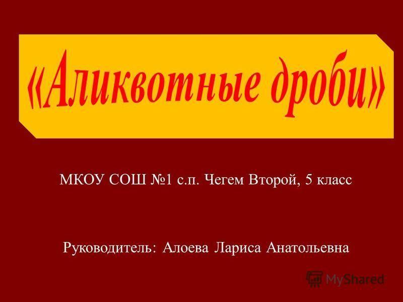 МКОУ СОШ 1 с. п. Чегем Второй, 5 класс Руководитель : Алоева Лариса Анатольевна
