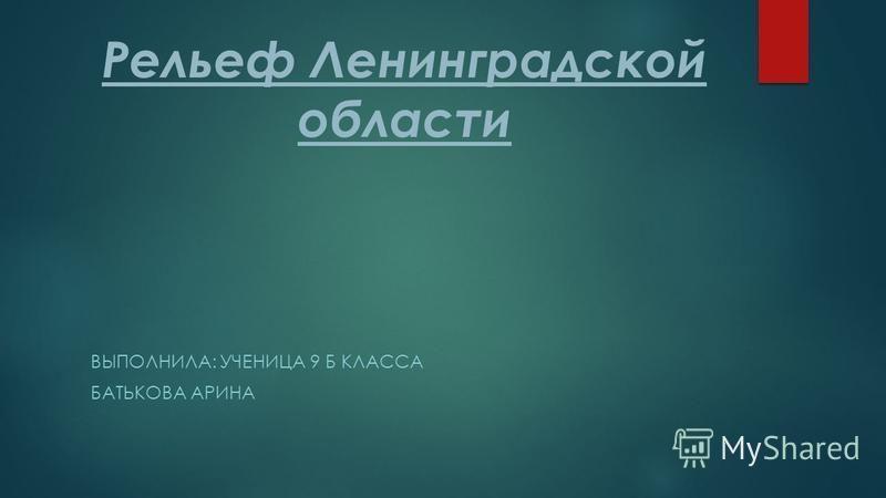 Рельеф Ленинградской области ВЫПОЛНИЛА: УЧЕНИЦА 9 Б КЛАССА БАТЬКОВА АРИНА