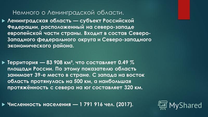 Немного о Ленинградской области. Ленинградская область субъект Российской Федерации, расположенный на северо-западе европейской части страны. Входит в состав Северо- Западного федерального округа и Северо-западного экономического района. Территория 8