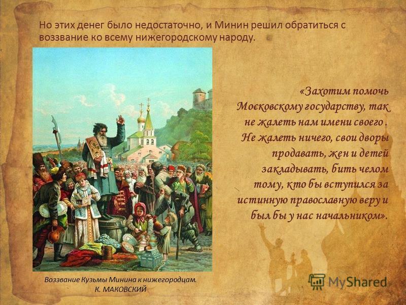 Но этих денег было недостаточно, и Минин решил обратиться с воззвание ко всему нижегородскому народу. «Захотим помочь Московскому государству, так не жалеть нам имени своего. Не жалеть ничего, свои дворы продавать, жен и детей закладывать, бить челом