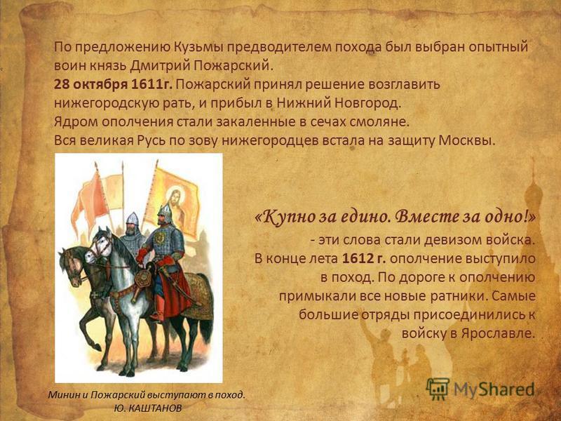 По предложению Кузьмы предводителем похода был выбран опытный воин князь Дмитрий Пожарский. 28 октября 1611 г. Пожарский принял решение возглавить нижегородскую рать, и прибыл в Нижний Новгород. Ядром ополчения стали закаленные в сечах смоляне. Вся в