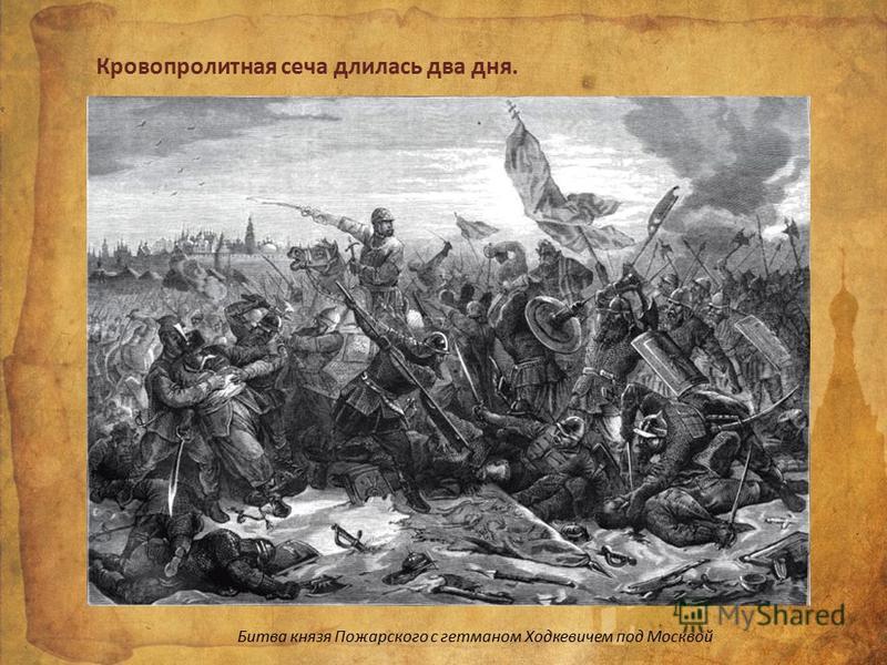 Битва князя Пожарского с гетманом Ходкевичем под Москвой Кровопролитная сеча длилась два дня.